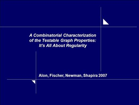 A Combinatorial Characterization of the Testable Graph Properties: It's All About Regularity Alon, Fischer, Newman, Shapira 2007.
