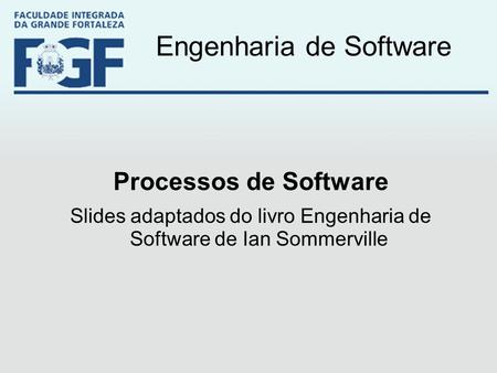 Engenharia de Software Processos de Software Slides adaptados do livro Engenharia de Software de Ian Sommerville.