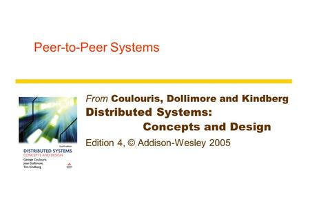 Peer-to-Peer Systems From Coulouris, Dollimore and Kindberg Distributed Systems: Concepts and Design Edition 4, © Addison-Wesley 2005.