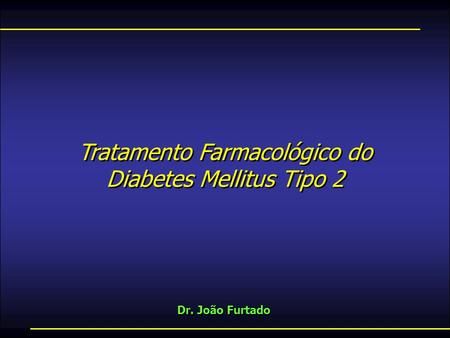Tratamento Farmacológico do Diabetes Mellitus Tipo 2 Dr. João Furtado Tratamento Farmacológico do Diabetes Mellitus Tipo 2.