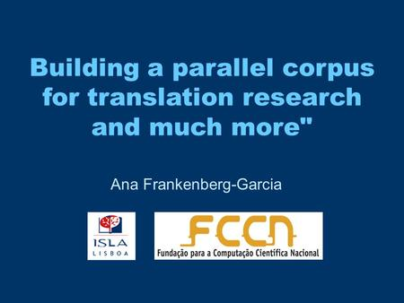 Building a parallel corpus for translation research and much more Ana Frankenberg-Garcia.