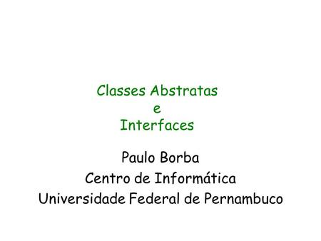 Paulo Borba Centro de Informática Universidade Federal de Pernambuco Classes Abstratas e Interfaces.