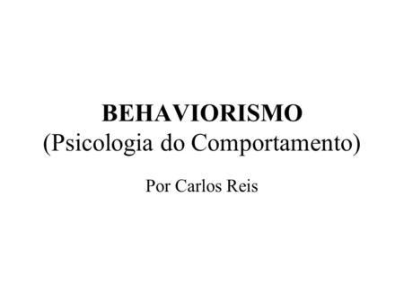 BEHAVIORISMO (Psicologia do Comportamento) Por Carlos Reis.