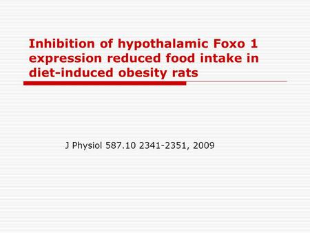 Inhibition of hypothalamic Foxo 1 expression reduced food intake in diet-induced obesity rats J Physiol 587.10 2341-2351, 2009.