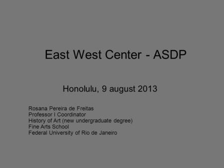 East West Center - ASDP Honolulu, 9 august 2013 Rosana Pereira de Freitas Professor I Coordinator History of Art (new undergraduate degree) Fine Arts School.