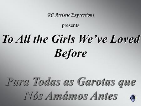 To All the Girls We've Loved Before Para Todas as Garotas que Nós Amámos Antes RC Artistic Expressions presents.