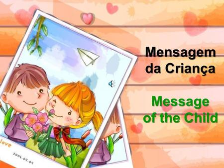 Mensagem da Criança Message of the Child Dizes que sou o futuro. You say I am the future Não me desampares no presente. Do not abandon me in the present.