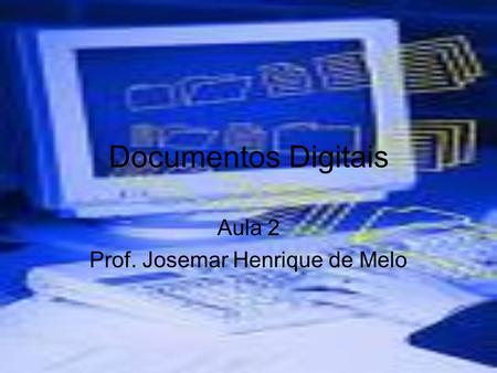 Documentos Digitais Aula 2 Prof. Josemar Henrique de Melo.