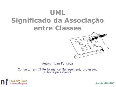 Copyright 2005-2007 UML Significado da Associação entre Classes Autor: Ivan Fonseca Consultor em IT Performance Management, professor, autor e palestrante.