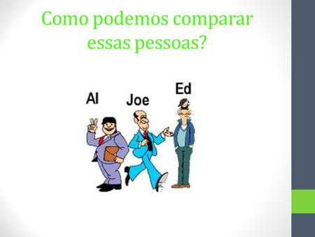Como podemos comparar essas pessoas?. Aqui estão algumas frases: Al is shorter than Ed. Ed is taller than Joe. Joe is thinner than Ed. But, who is more.
