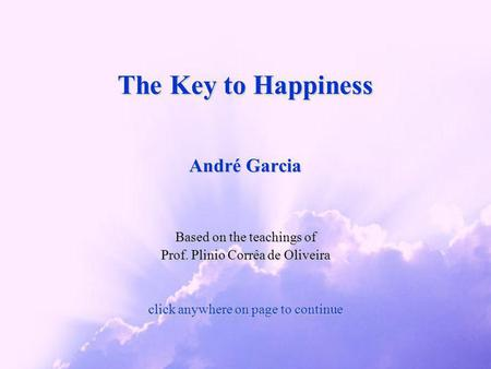 The Key to Happiness André Garcia Based on the teachings of Prof. Plinio Corrêa de Oliveira click anywhere on page to continue.