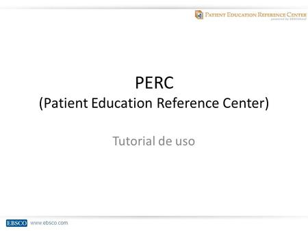 Www.ebsco.com PERC (Patient Education Reference Center) Tutorial de uso.