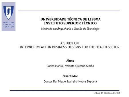 A Study on Internet Impact in Business Designs for the Health Sector Mestrado em Engenharia e Gestão de Tecnologia UNIVERSIDADE TÉCNICA DE LISBOA INSTITUTO.