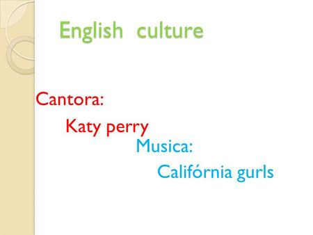 English culture English culture Cantora: Katy perry Musica: Califórnia gurls.