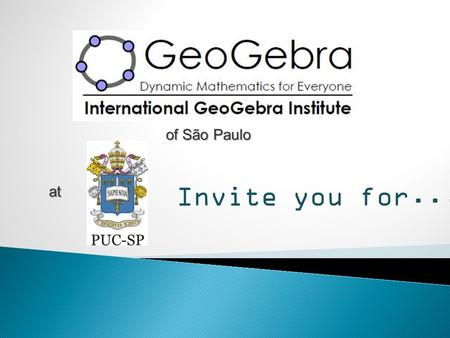 Invite you for... of São Paulo at. First Latin American Conference of GeoGebra 13 to 15 November 2011 São Paulo – SP - Brazil.