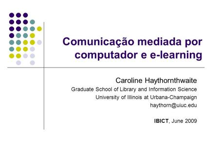 Comunicação mediada por computador e e-learning Caroline Haythornthwaite Graduate School of Library and Information Science University of Illinois at Urbana-Champaign.