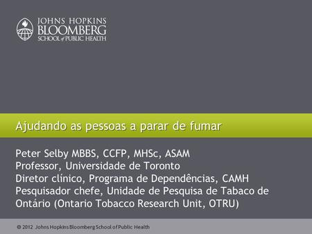  2012 Johns Hopkins Bloomberg School of Public Health Peter Selby MBBS, CCFP, MHSc, ASAM Professor, Universidade de Toronto Diretor clínico, Programa.