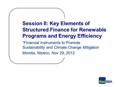 "Session II: Key Elements of Structured Finance for Renewable Programs and Energy Efficiency ""Financial Instruments to Promote Sustainability and Climate."