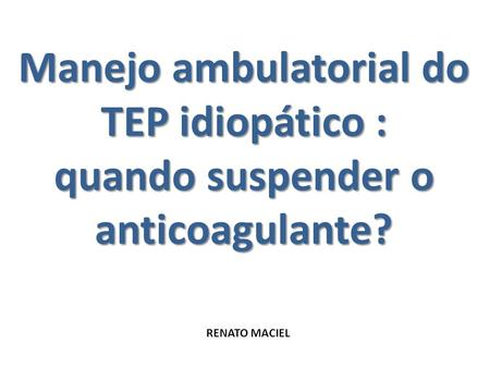 Manejo ambulatorial do TEP idiopático : quando suspender o anticoagulante? RENATO MACIEL.