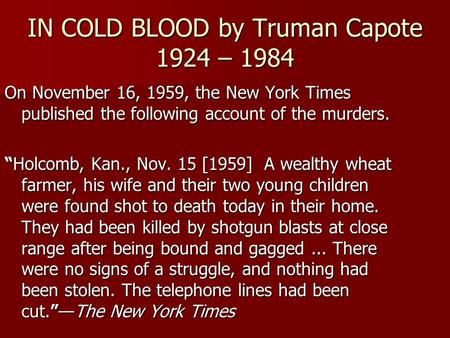 "IN COLD BLOOD by Truman Capote 1924 – 1984 On November 16, 1959, the New York Times published the following account of the murders. ""Holcomb, Kan., Nov."