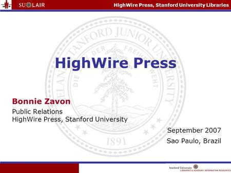 HighWire Press, Stanford University Libraries HighWire Press Bonnie Zavon Public Relations HighWire Press, Stanford University September 2007 Sao Paulo,