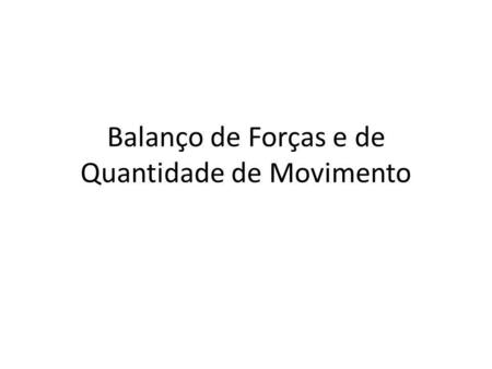 Balanço de Forças e de Quantidade de Movimento. Balanço integral The rate of change in the Control Volume is equal to the rate of change in the fluid.