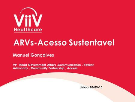 ARVs-Acesso Sustentavel Manuel Gonçalves VP, Head Government Affairs,Communication, Patient Advocacy, Community Partnership, Access Lisboa 18-03-10.