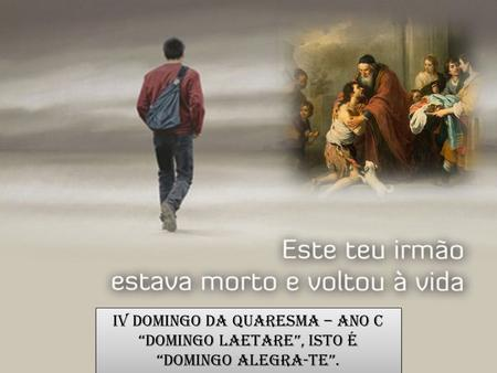 "IV Domingo da Quaresma – Ano C ""Domingo Laetare"", isto é ""Domingo Alegra-te"". IV Domingo da Quaresma – Ano C ""Domingo Laetare"", isto é ""Domingo Alegra-te""."