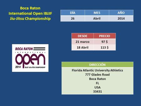 Boca Raton International Open IBJJF Jiu-Jitsu Championship DÍAMESAÑO 26Abril2014 DESDEPRECIO 21 marzo 97 $ 18 Abril 113 $ DIRECCIÓN Florida Atlantic University.