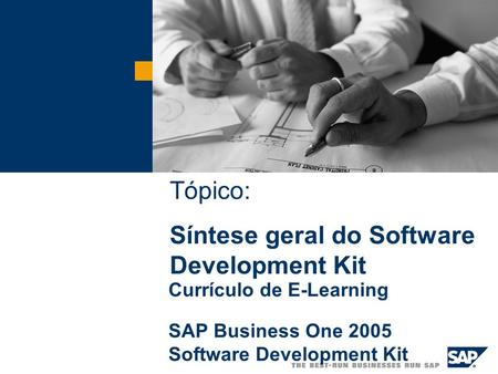 Tópico: Síntese geral do Software Development Kit Currículo de E-Learning SAP Business One 2005 Software Development Kit Tópico: Síntese geral do Software.