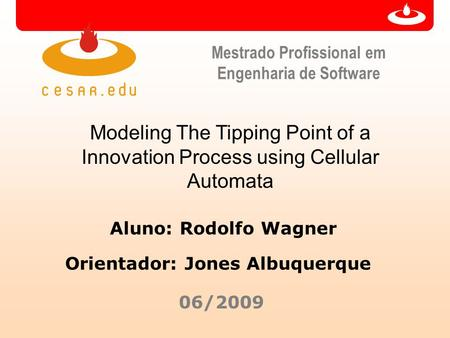 Mestrado Profissional em Engenharia de Software Modeling The Tipping Point of a Innovation Process using Cellular Automata Aluno: Rodolfo Wagner 06/2009.
