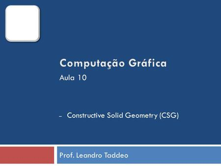 Prof. Leandro Taddeo – Constructive Solid Geometry (CSG) Aula 10.