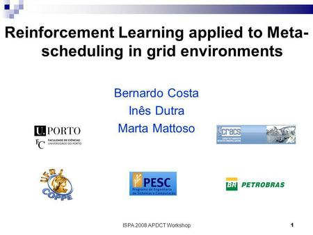 ISPA 2008 APDCT Workshop1 Reinforcement Learning applied to Meta- scheduling in grid environments Bernardo Costa Inês Dutra Marta Mattoso.