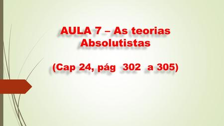 AULA 7 – As teorias Absolutistas (Cap 24, pág 302 a 305)