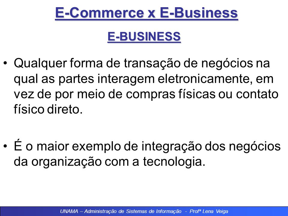 E-Commerce x E-Business E-BUSINESS Qualquer forma de transação de negócios na qual as partes interagem eletronicamente, em vez de por meio de compras físicas ou contato físico direto.