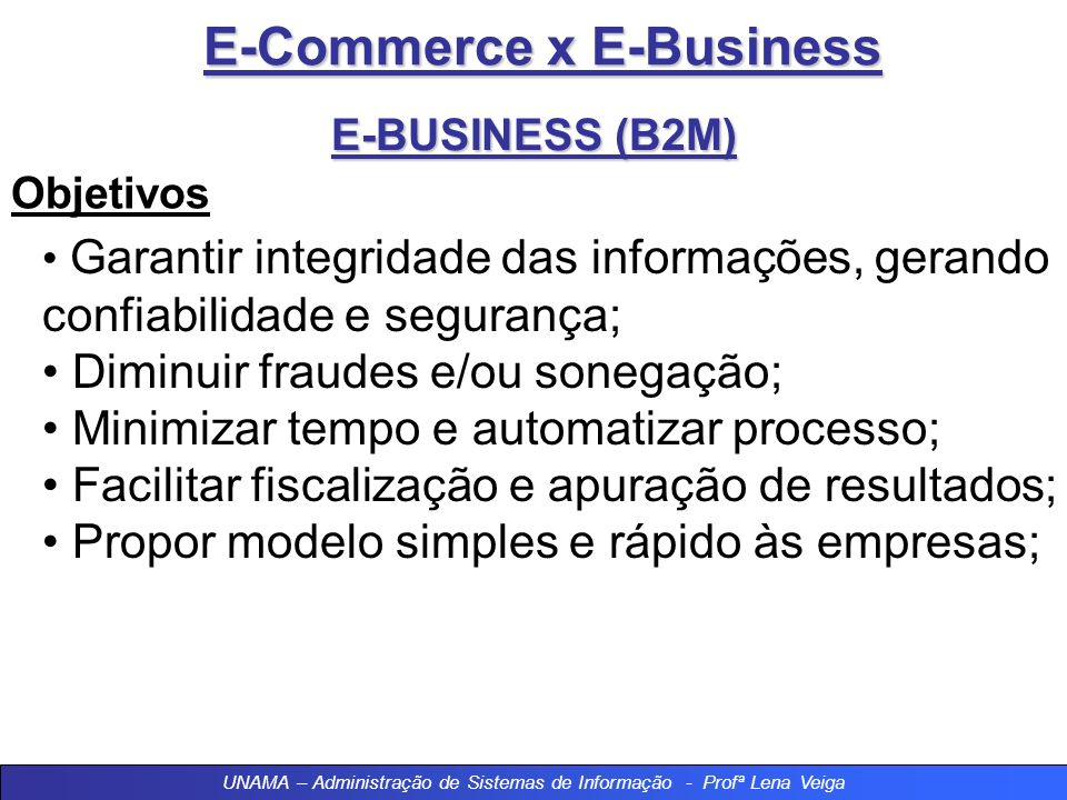E-Commerce x E-Business E-BUSINESS (B2M) Objetivos Garantir integridade das informações, gerando confiabilidade e segurança; Diminuir fraudes e/ou sonegação; Minimizar tempo e automatizar processo; Facilitar fiscalização e apuração de resultados; Propor modelo simples e rápido às empresas; UNAMA – Administração de Sistemas de Informação - Profª Lena Veiga