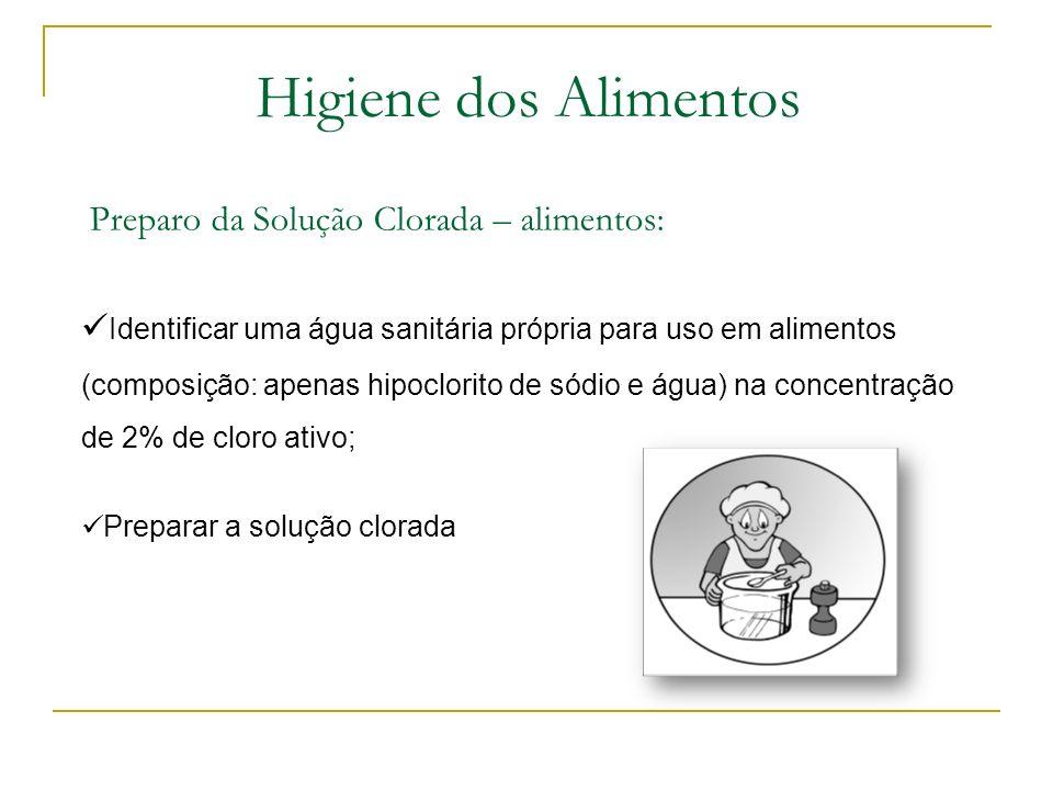Higiene dos Alimentos Preparo da Solução Clorada – alimentos: Identificar uma água sanitária própria para uso em alimentos (composição: apenas hipoclorito de sódio e água) na concentração de 2% de cloro ativo; Preparar a solução clorada