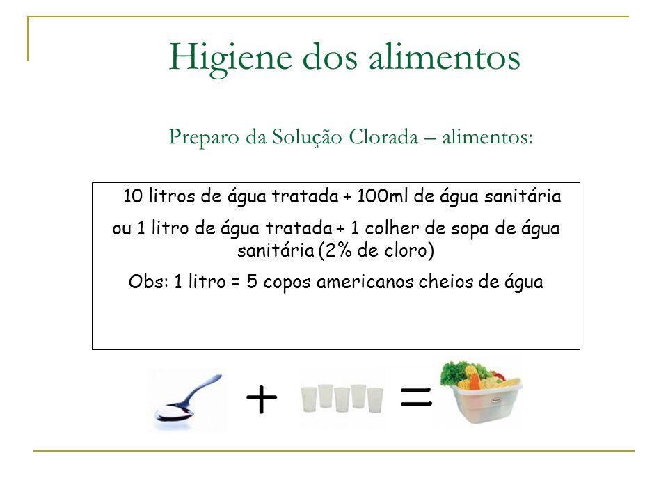 Preparo da Solução Clorada – alimentos: 10 litros de água tratada + 100ml de água sanitária ou 1 litro de água tratada + 1 colher de sopa de água sanitária (2% de cloro) Obs: 1 litro = 5 copos americanos cheios de água Higiene dos alimentos