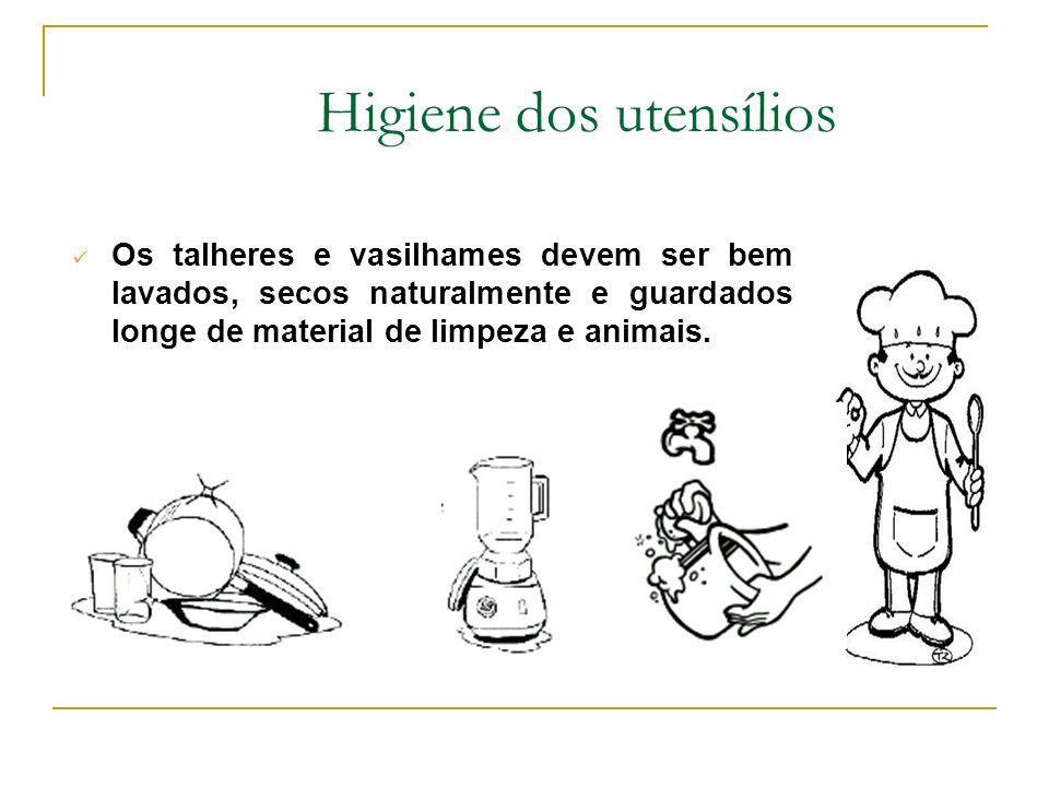 Higiene dos utensílios Os talheres e vasilhames devem ser bem lavados, secos naturalmente e guardados longe de material de limpeza e animais.