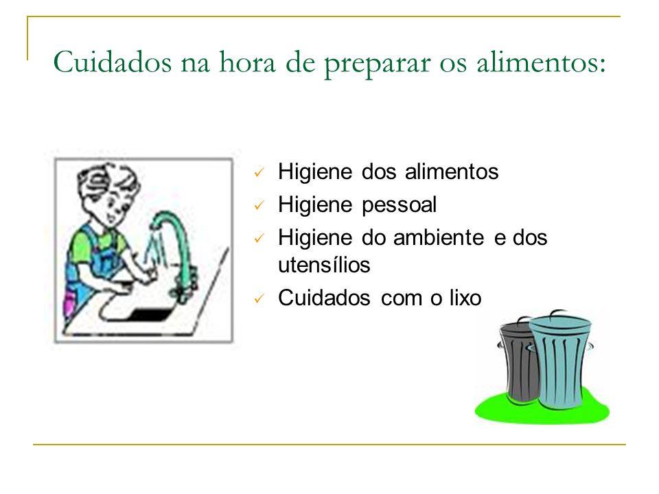 Cuidados na hora de preparar os alimentos: Higiene dos alimentos Higiene pessoal Higiene do ambiente e dos utensílios Cuidados com o lixo