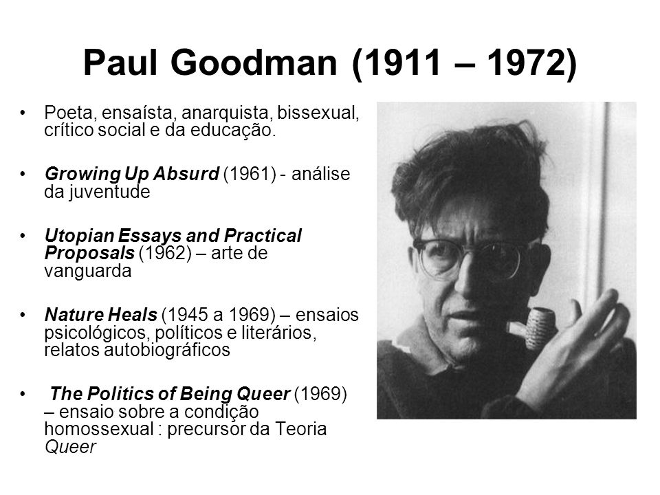 Paul Goodman: poeta e crítico social É principalmente do lastro literário que Goodman extrai a visão que aplica à sua critica, a inesgotável capacidade de imaginar novas possibilidades sociais.