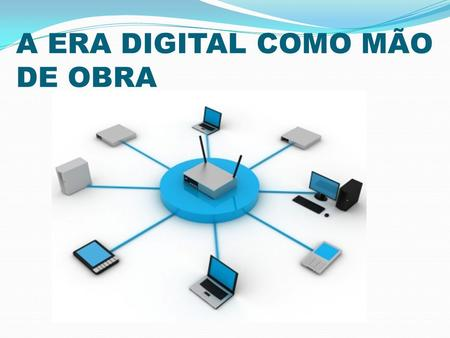 A ERA DIGITAL COMO MÃO DE OBRA. Universidade Federal da Bahia Instituto de Humanidades, Artes e Ciências Prof. Milton Santos REVISTA DIGITAL –A ERA DIGITAL.
