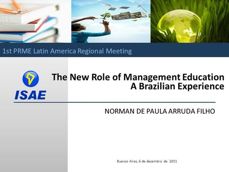 Norman de Paula Arruda Filho / ISAE The New Role of Management Education A Brazilian Experience NORMAN DE PAULA ARRUDA FILHO Buenos Aires, 6 de dezembro.
