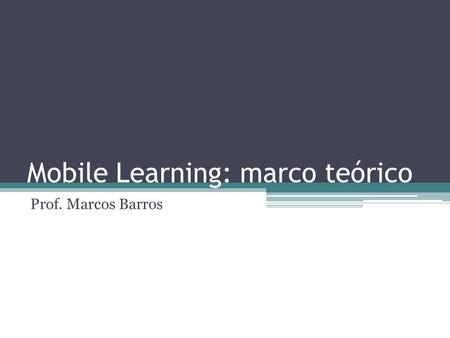Mobile Learning: marco teórico Prof. Marcos Barros.