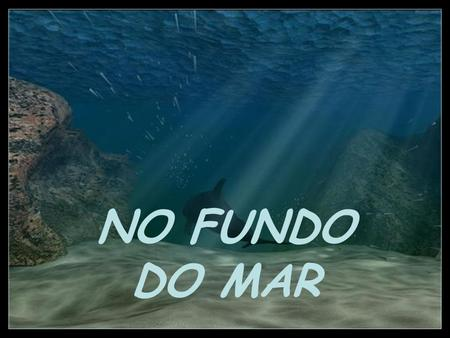 NO FUNDO DO MAR.