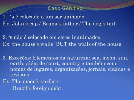 1. 's é colocado a um ser animado. Ex: John´s cap / Bruna´s father / The dog´s tail 2. 's não é colocado em seres inanimados. Ex: the house's walls BUT.