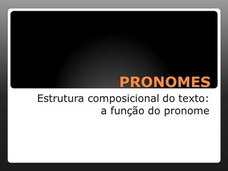 PRONOMES Estrutura composicional do texto: a função do pronome.