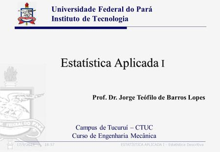 17/9/2014 19:00ESTATÍSTICA APLICADA I - Estatística Descritiva Estatística Aplicada I Universidade Federal do Pará Instituto de Tecnologia Campus de Tucuruí.
