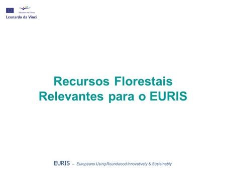 Recursos Florestais Relevantes para o EURIS EURIS – Europeans Using Roundwood Innovatively & Sustainably.
