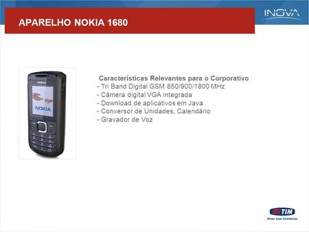 APARELHO NOKIA 1680 Características Relevantes para o Corporativo - Tri Band Digital GSM 850/900/1800 MHz - Câmera digital VGA integrada - Download de.